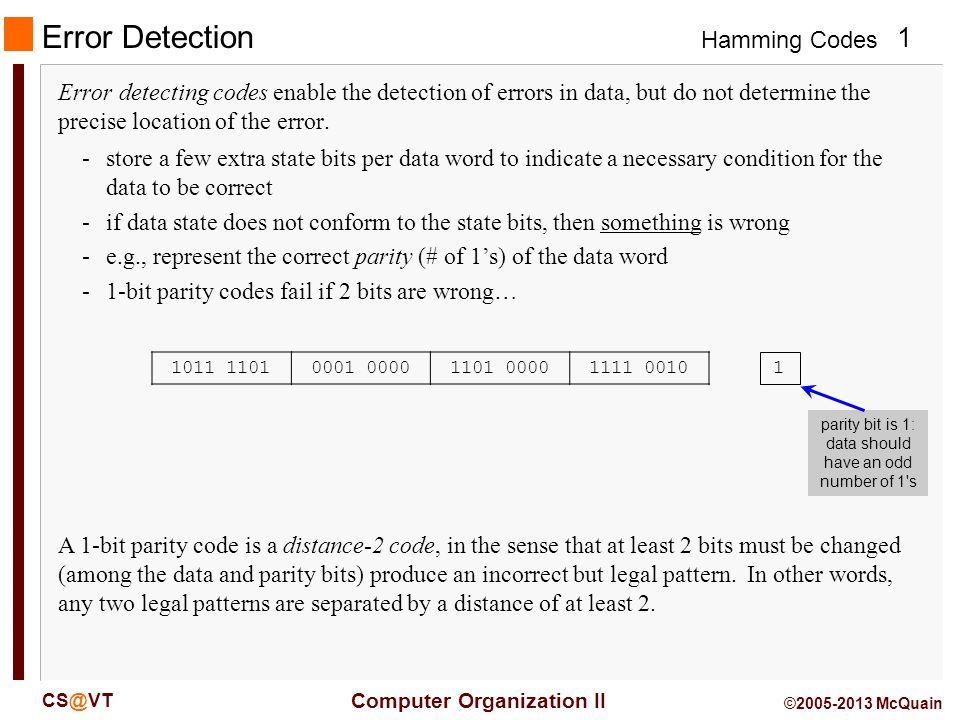 Hamming Codes 2 Computer Organization II CS@VT ©2005-2013 McQuain Parity Bits 1011 11010001 00001101 00001111 00101 Two common schemes (for single parity bits): -even parity0 parity bit if data contains an even number of 1 s -odd parity0 parity bit if data contains an odd number of 1 s We will apply an even-parity scheme.