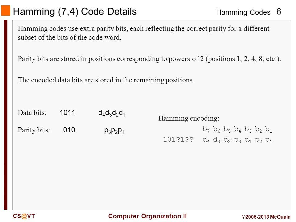 Hamming Codes 7 Computer Organization II CS@VT ©2005-2013 McQuain Hamming Code Details - p 1 : all higher bit positions k where the 2 0 bit is set (1) - p 2 : all higher bit positions k where the 2 1 bit is set … - p n : all higher bit positions k where the 2 n bit is set But, how are the parity bits defined.