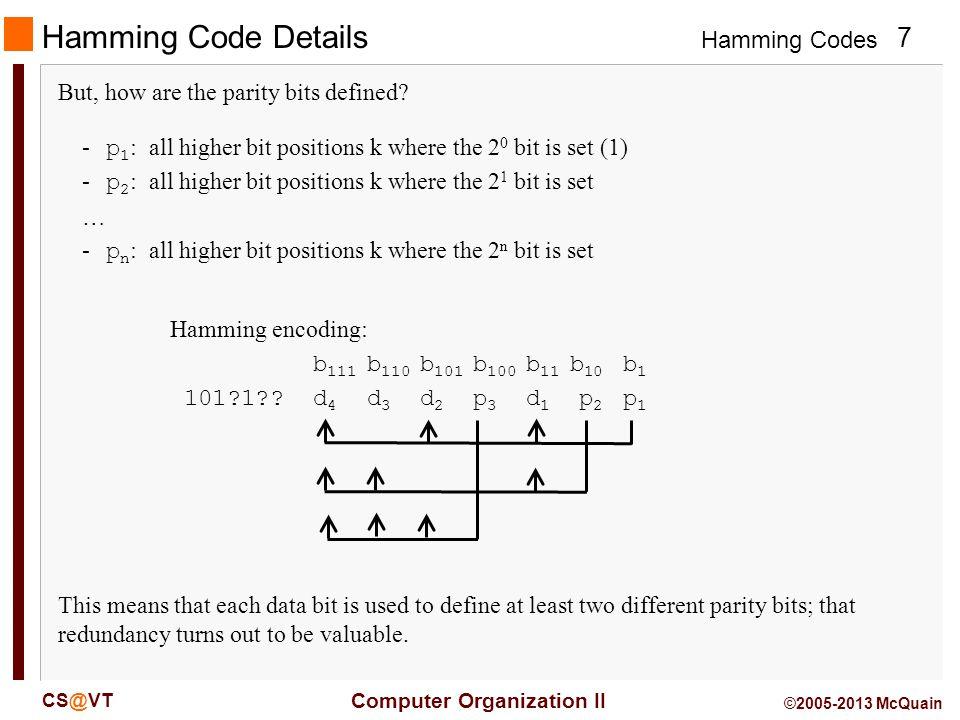 Hamming Codes 8 Computer Organization II CS@VT ©2005-2013 McQuain Hamming (7,4) Code Details So, for our example: Hamming encoding: b 111 b 110 b 101 b 100 b 11 b 10 b 1 101?1?.