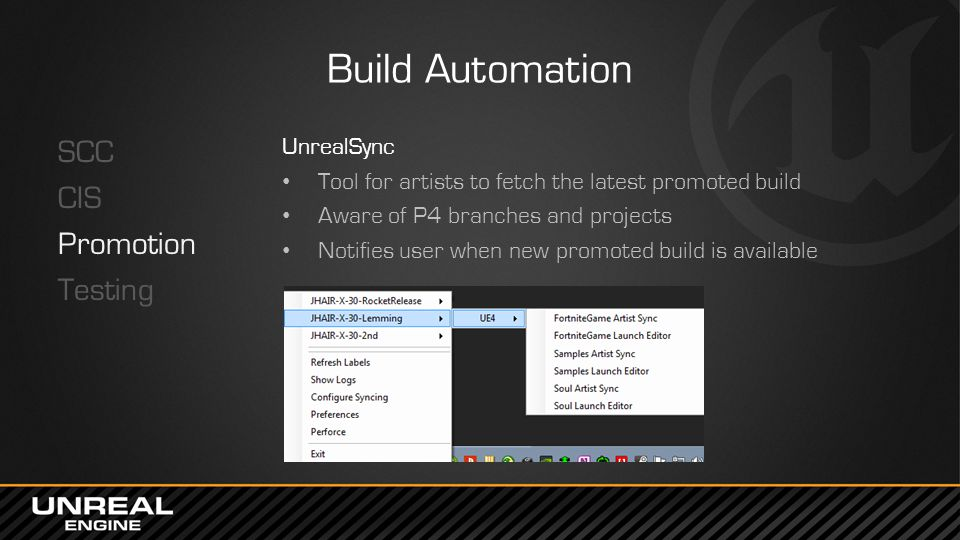 Build Automation SCC CIS Promotion Testing UnrealSync Tool for artists to fetch the latest promoted build Aware of P4 branches and projects Notifies u