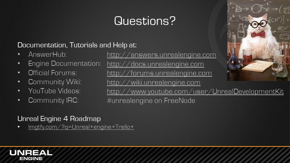 Questions? Documentation, Tutorials and Help at: AnswerHub: Engine Documentation: Official Forums: Community Wiki: YouTube Videos: Community IRC: Unre