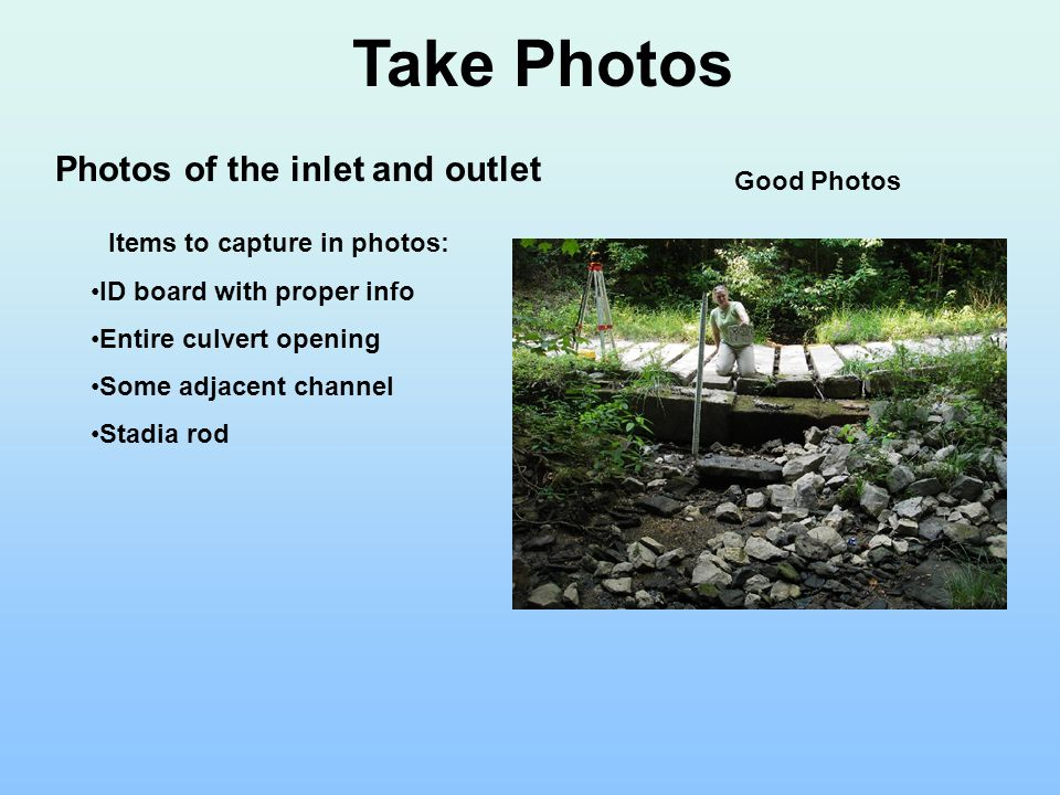 Take Photos Photos of the inlet and outlet Items to capture in photos: ID board with proper info Entire culvert opening Some adjacent channel Stadia rod Good Photos
