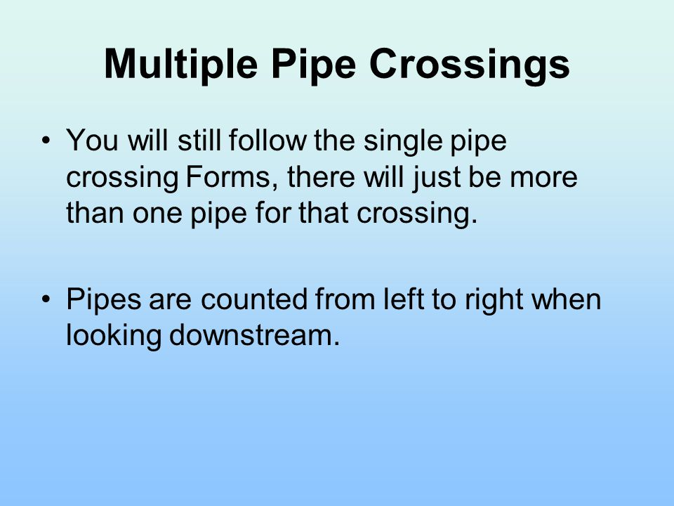 Multiple Pipe Crossings You will still follow the single pipe crossing Forms, there will just be more than one pipe for that crossing.