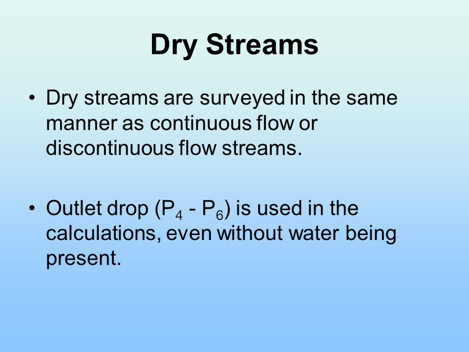 Dry Streams Dry streams are surveyed in the same manner as continuous flow or discontinuous flow streams.