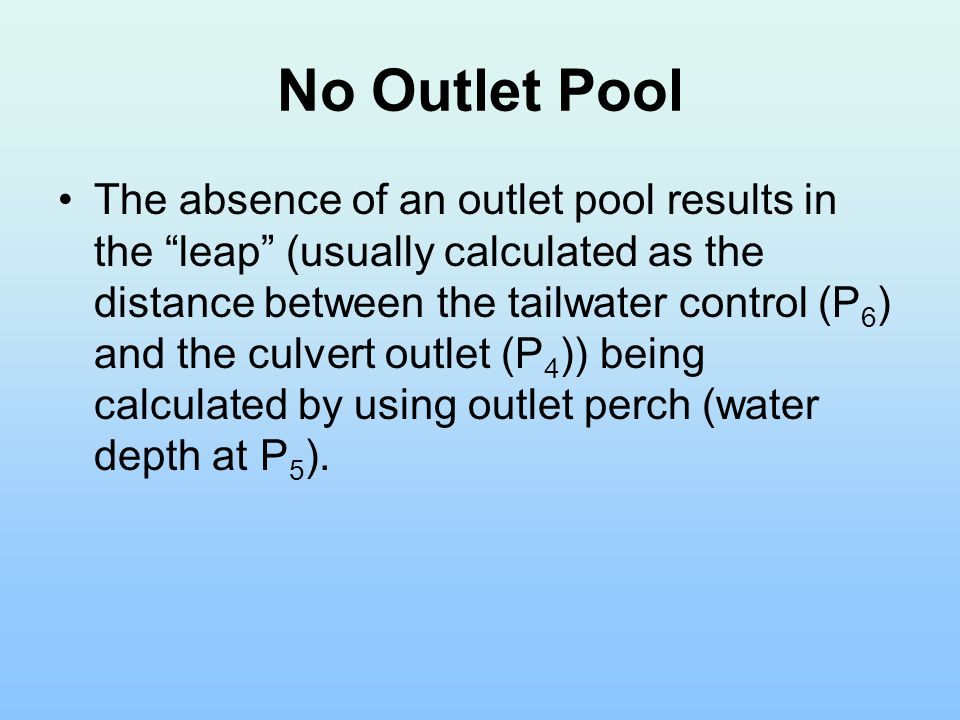 No Outlet Pool The absence of an outlet pool results in the leap (usually calculated as the distance between the tailwater control (P 6 ) and the culvert outlet (P 4 )) being calculated by using outlet perch (water depth at P 5 ).