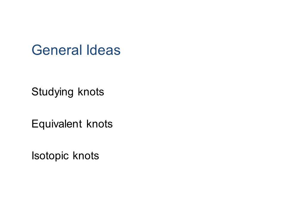 General Ideas Studying knots Equivalent knots Isotopic knots