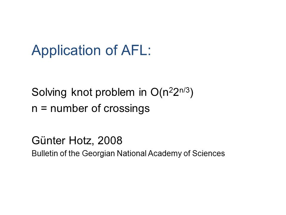 Application of AFL: Solving knot problem in O(n 2 2 n/3 ) n = number of crossings Günter Hotz, 2008 Bulletin of the Georgian National Academy of Scien