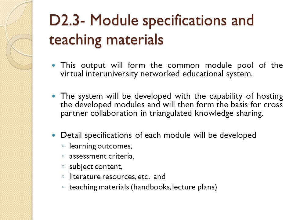 D2.3- Module specifications and teaching materials This output will form the common module pool of the virtual interuniversity networked educational system.