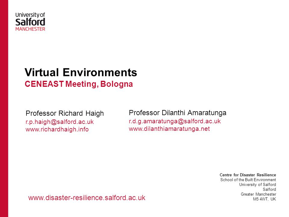 Virtual Environments CENEAST Meeting, Bologna Professor Richard Haigh r.p.haigh@salford.ac.uk www.richardhaigh.info Centre for Disaster Resilience School of the Built Environment University of Salford Salford Greater Manchester M5 4WT, UK www.disaster-resilience.salford.ac.uk Professor Dilanthi Amaratunga r.d.g.amaratunga@salford.ac.uk www.dilanthiamaratunga.net