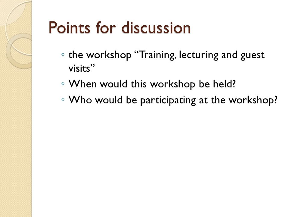 Points for discussion ◦ the workshop Training, lecturing and guest visits ◦ When would this workshop be held.