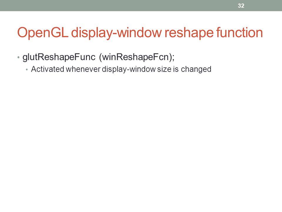 OpenGL display-window reshape function glutReshapeFunc (winReshapeFcn); Activated whenever display-window size is changed 32