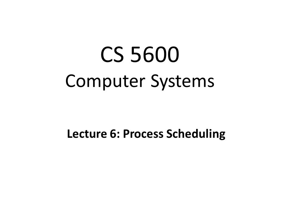 CS 5600 Computer Systems Lecture 6: Process Scheduling