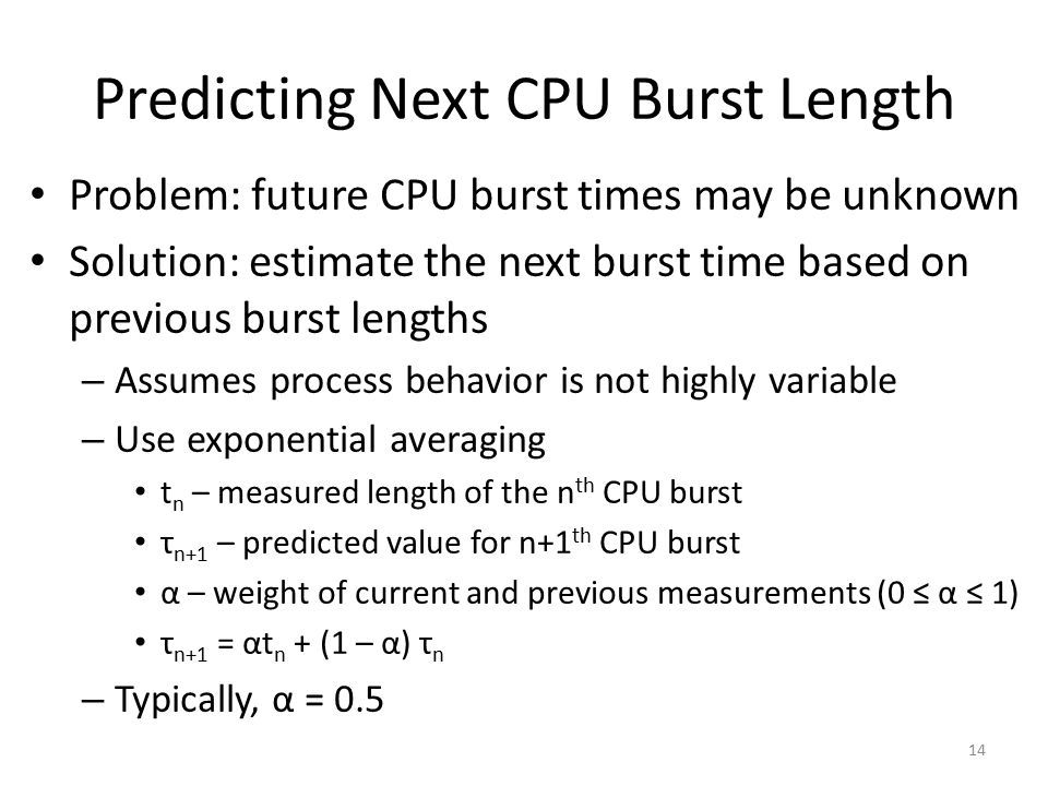Predicting Next CPU Burst Length Problem: future CPU burst times may be unknown Solution: estimate the next burst time based on previous burst lengths