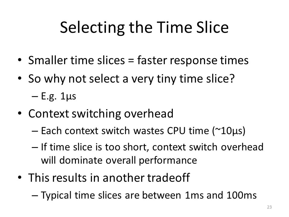Selecting the Time Slice Smaller time slices = faster response times So why not select a very tiny time slice? – E.g. 1µs Context switching overhead –