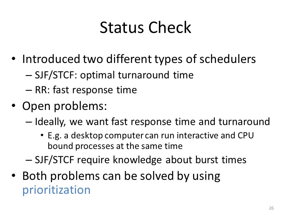 Status Check Introduced two different types of schedulers – SJF/STCF: optimal turnaround time – RR: fast response time Open problems: – Ideally, we wa