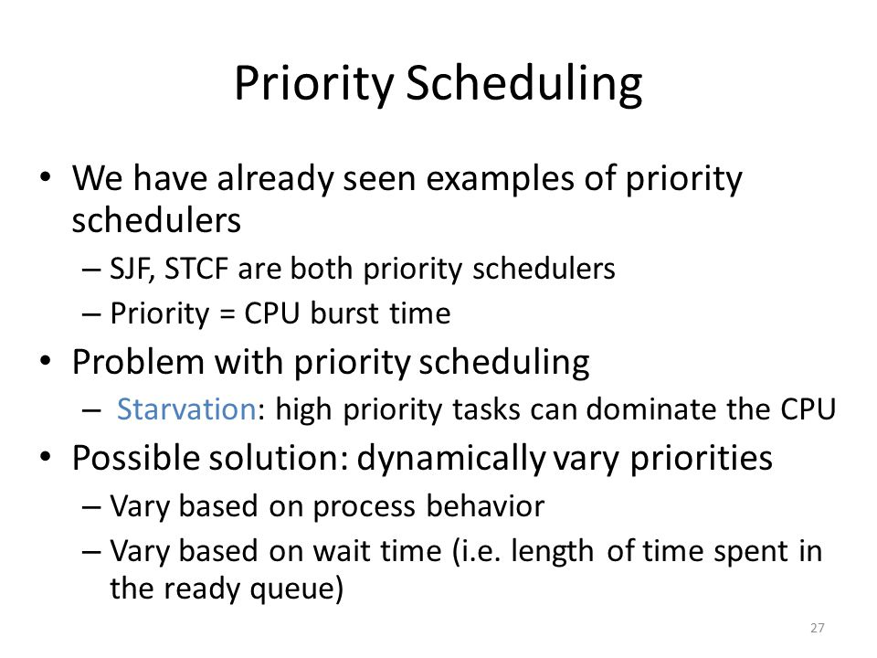 Priority Scheduling We have already seen examples of priority schedulers – SJF, STCF are both priority schedulers – Priority = CPU burst time Problem