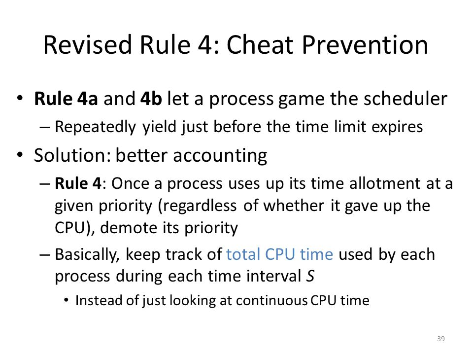 Revised Rule 4: Cheat Prevention Rule 4a and 4b let a process game the scheduler – Repeatedly yield just before the time limit expires Solution: bette