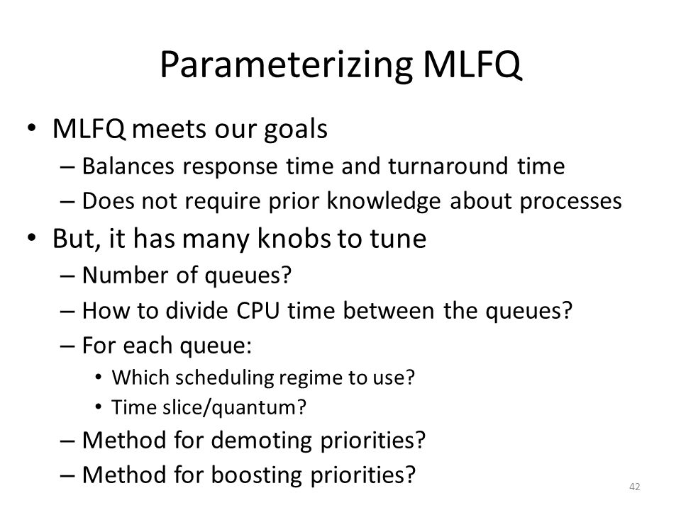 Parameterizing MLFQ MLFQ meets our goals – Balances response time and turnaround time – Does not require prior knowledge about processes But, it has m