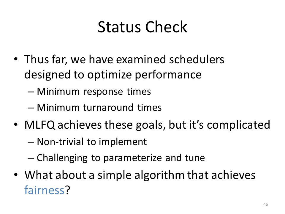 Status Check Thus far, we have examined schedulers designed to optimize performance – Minimum response times – Minimum turnaround times MLFQ achieves
