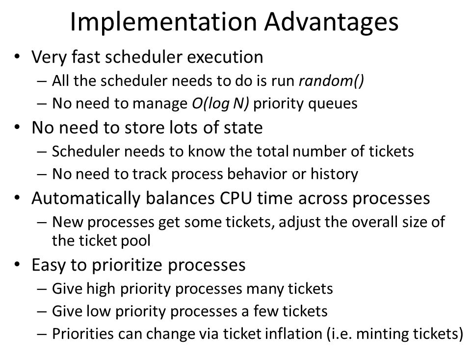 Implementation Advantages Very fast scheduler execution – All the scheduler needs to do is run random() – No need to manage O(log N) priority queues N