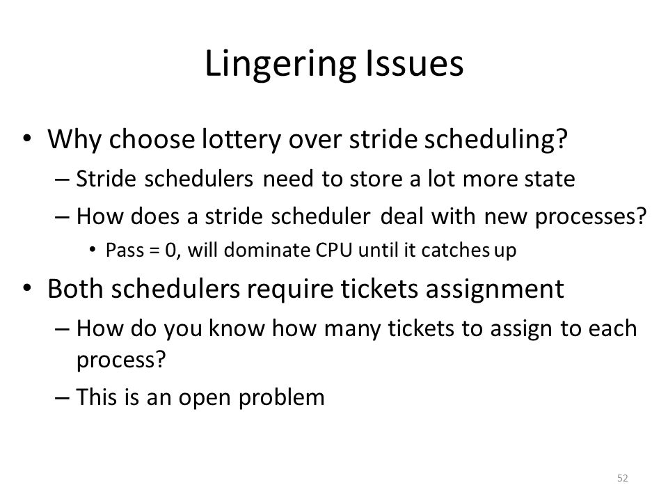 Lingering Issues Why choose lottery over stride scheduling? – Stride schedulers need to store a lot more state – How does a stride scheduler deal with
