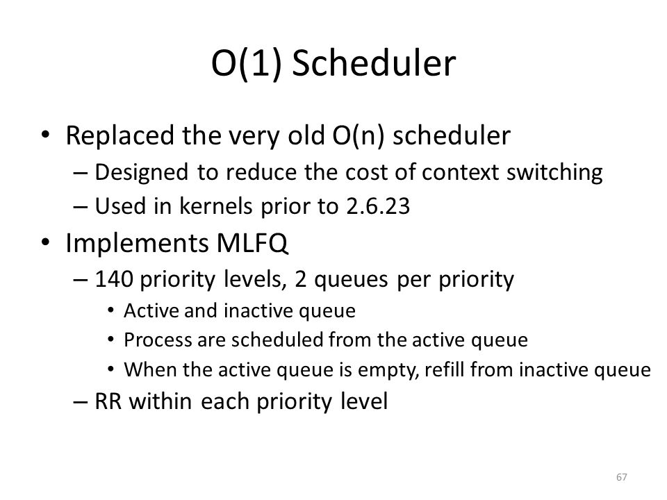 O(1) Scheduler Replaced the very old O(n) scheduler – Designed to reduce the cost of context switching – Used in kernels prior to 2.6.23 Implements ML