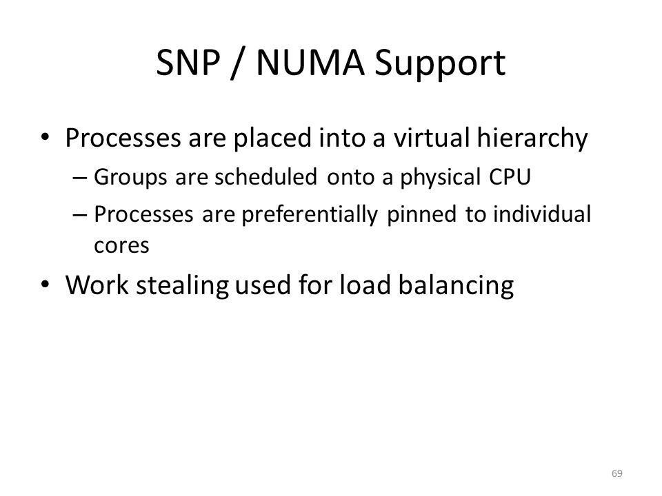 SNP / NUMA Support Processes are placed into a virtual hierarchy – Groups are scheduled onto a physical CPU – Processes are preferentially pinned to i