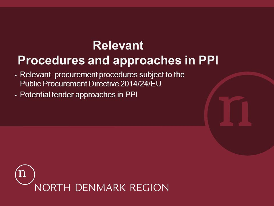 Relevant Procedures and approaches in PPI Relevant procurement procedures subject to the Public Procurement Directive 2014/24/EU Potential tender approaches in PPI