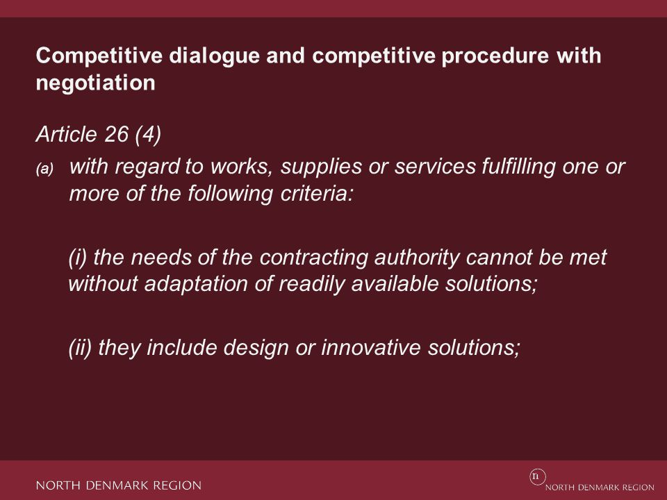 Competitive dialogue and competitive procedure with negotiation Article 26 (4) (a) with regard to works, supplies or services fulfilling one or more of the following criteria: (i) the needs of the contracting authority cannot be met without adaptation of readily available solutions; (ii) they include design or innovative solutions;