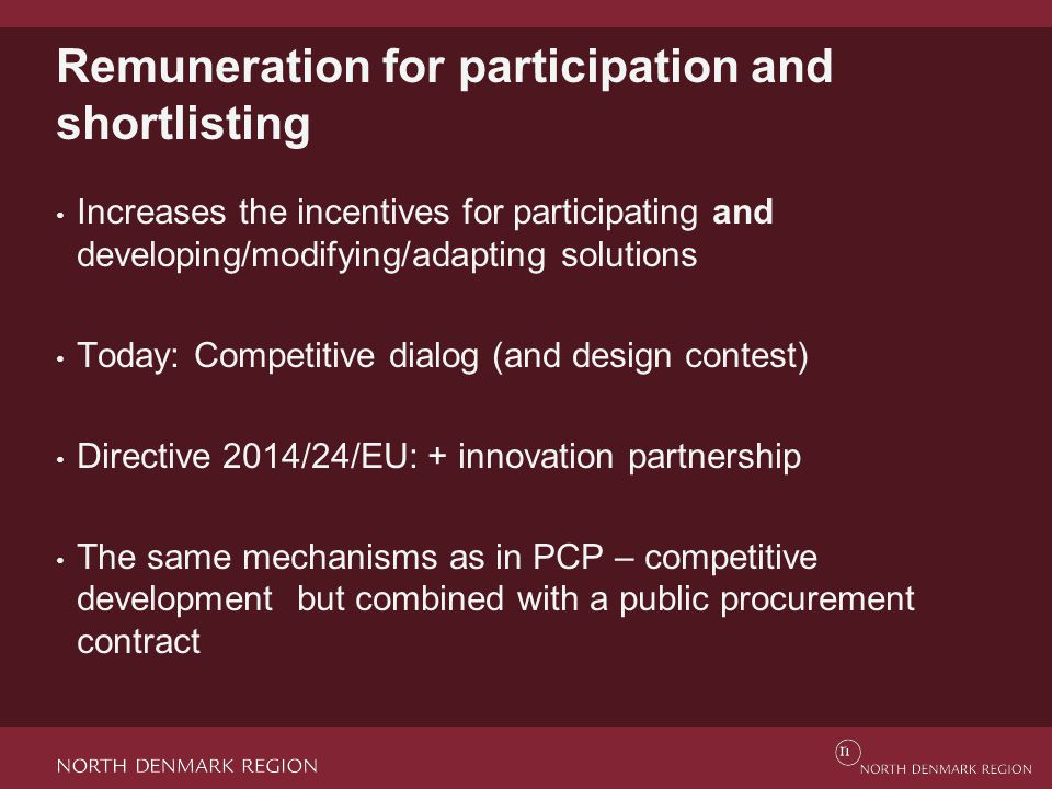 Remuneration for participation and shortlisting Increases the incentives for participating and developing/modifying/adapting solutions Today: Competitive dialog (and design contest) Directive 2014/24/EU: + innovation partnership The same mechanisms as in PCP – competitive development but combined with a public procurement contract