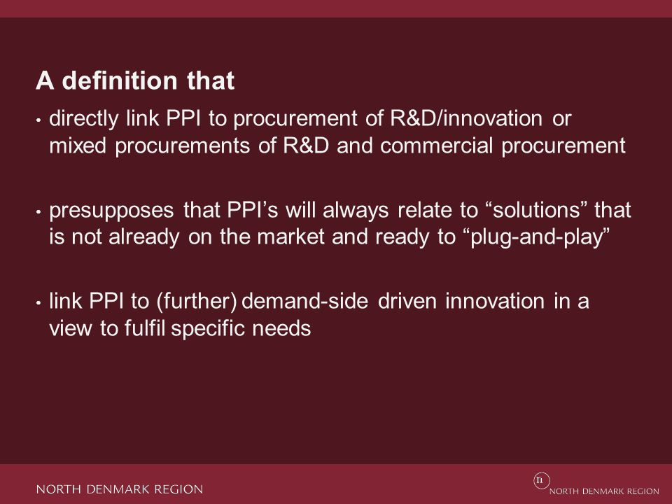 A definition that directly link PPI to procurement of R&D/innovation or mixed procurements of R&D and commercial procurement presupposes that PPI's will always relate to solutions that is not already on the market and ready to plug-and-play link PPI to (further) demand-side driven innovation in a view to fulfil specific needs