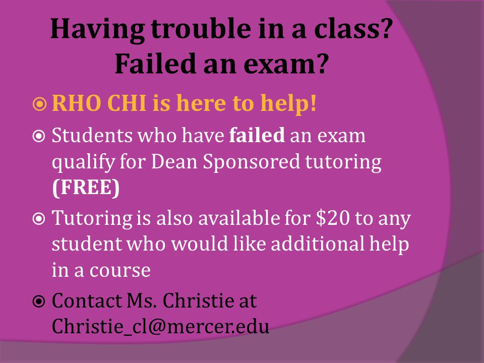 Having trouble in a class. Failed an exam.  RHO CHI is here to help.