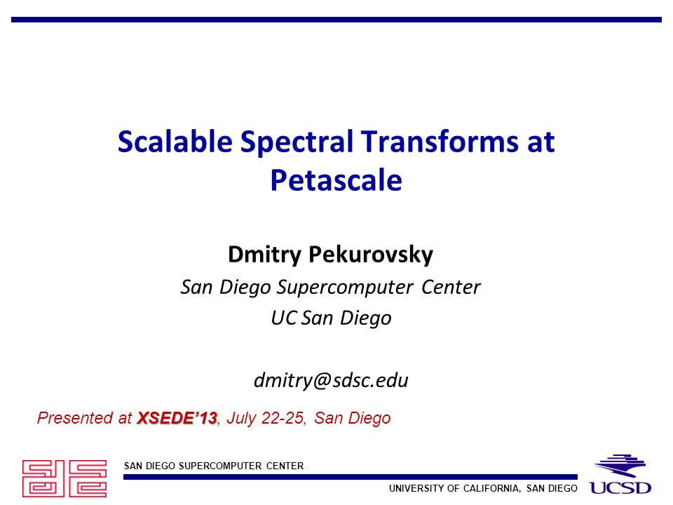 SAN DIEGO SUPERCOMPUTER CENTER UNIVERSITY OF CALIFORNIA, SAN DIEGO Scalable Spectral Transforms at Petascale Dmitry Pekurovsky San Diego Supercomputer Center UC San Diego dmitry@sdsc.edu XSEDE'13 Presented at XSEDE'13, July 22-25, San Diego