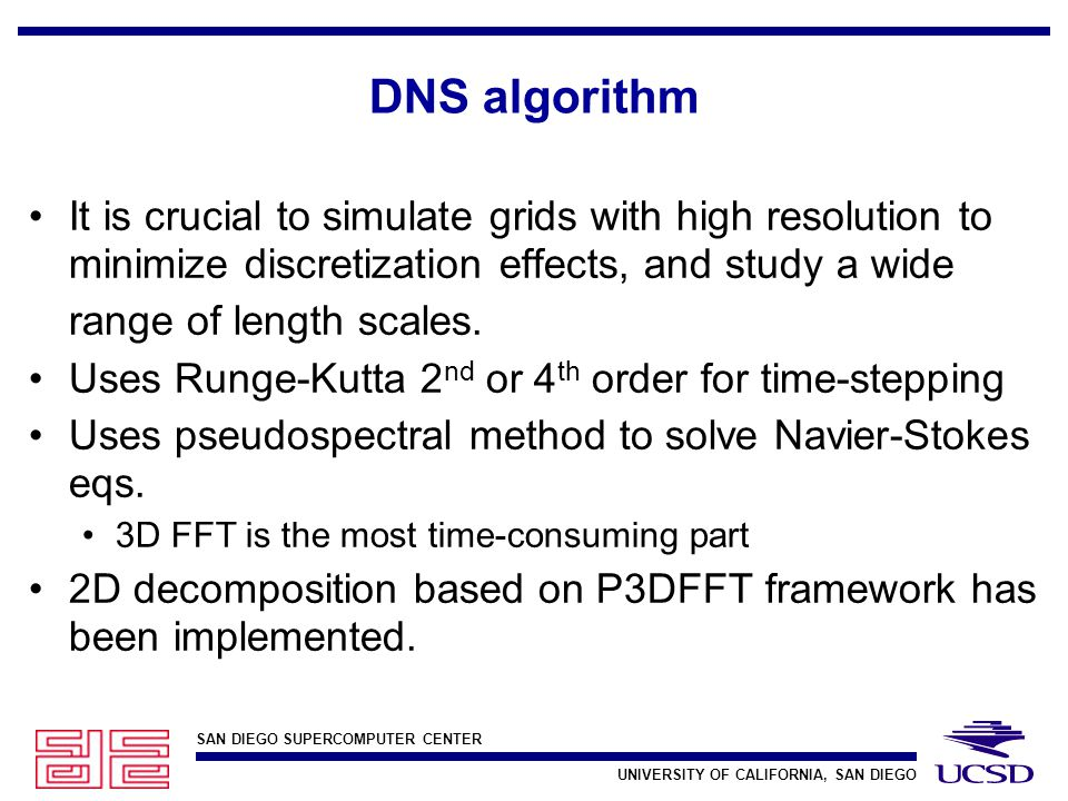SAN DIEGO SUPERCOMPUTER CENTER UNIVERSITY OF CALIFORNIA, SAN DIEGO DNS algorithm It is crucial to simulate grids with high resolution to minimize discretization effects, and study a wide range of length scales.