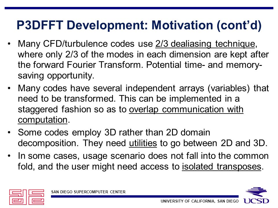 SAN DIEGO SUPERCOMPUTER CENTER UNIVERSITY OF CALIFORNIA, SAN DIEGO P3DFFT Development: Motivation (cont'd) Many CFD/turbulence codes use 2/3 dealiasing technique, where only 2/3 of the modes in each dimension are kept after the forward Fourier Transform.