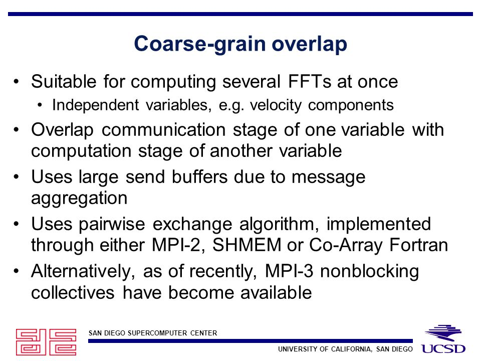 SAN DIEGO SUPERCOMPUTER CENTER UNIVERSITY OF CALIFORNIA, SAN DIEGO Coarse-grain overlap Suitable for computing several FFTs at once Independent variables, e.g.