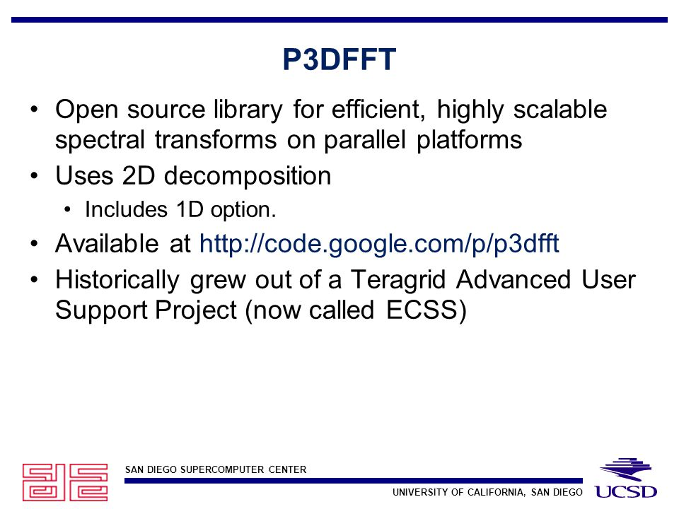 SAN DIEGO SUPERCOMPUTER CENTER UNIVERSITY OF CALIFORNIA, SAN DIEGO P3DFFT Open source library for efficient, highly scalable spectral transforms on parallel platforms Uses 2D decomposition Includes 1D option.
