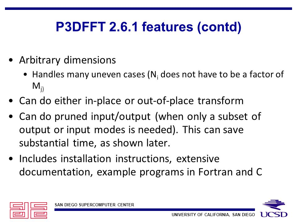 SAN DIEGO SUPERCOMPUTER CENTER UNIVERSITY OF CALIFORNIA, SAN DIEGO P3DFFT 2.6.1 features (contd) Arbitrary dimensions Handles many uneven cases (N i does not have to be a factor of M j) Can do either in-place or out-of-place transform Can do pruned input/output (when only a subset of output or input modes is needed).