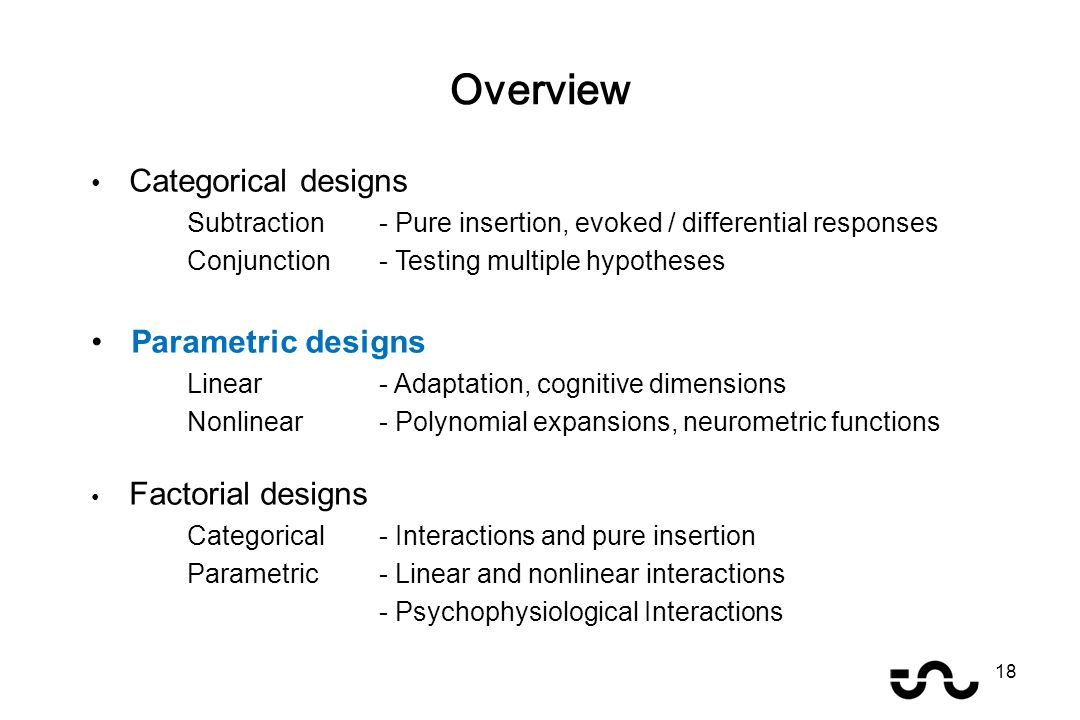 Categorical designs Subtraction - Pure insertion, evoked / differential responses Conjunction - Testing multiple hypotheses Parametric designs Linear - Adaptation, cognitive dimensions Nonlinear- Polynomial expansions, neurometric functions Factorial designs Categorical- Interactions and pure insertion Parametric- Linear and nonlinear interactions - Psychophysiological Interactions Overview 18