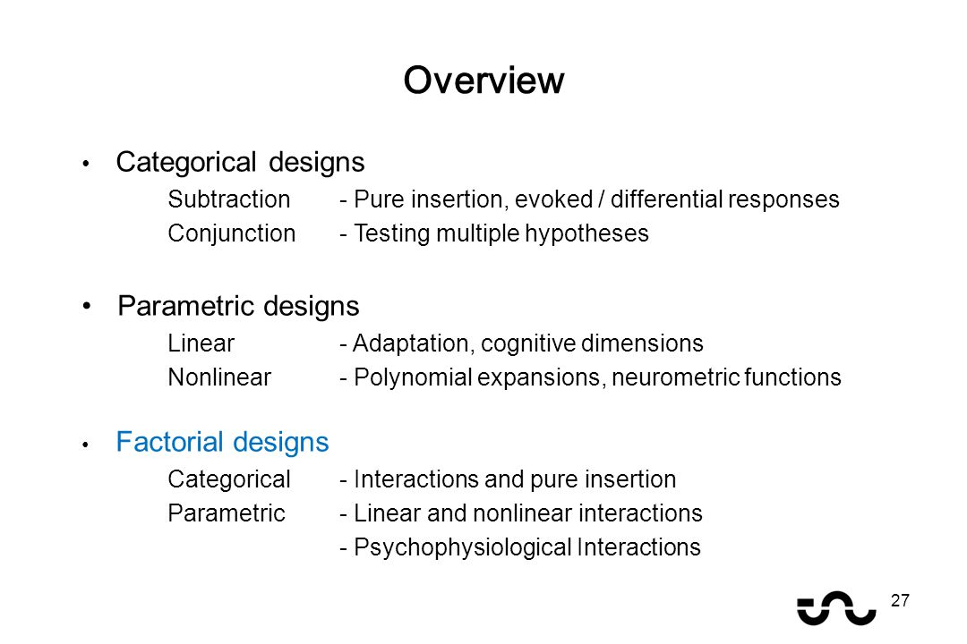 Categorical designs Subtraction - Pure insertion, evoked / differential responses Conjunction - Testing multiple hypotheses Parametric designs Linear - Adaptation, cognitive dimensions Nonlinear- Polynomial expansions, neurometric functions Factorial designs Categorical- Interactions and pure insertion Parametric- Linear and nonlinear interactions - Psychophysiological Interactions Overview 27
