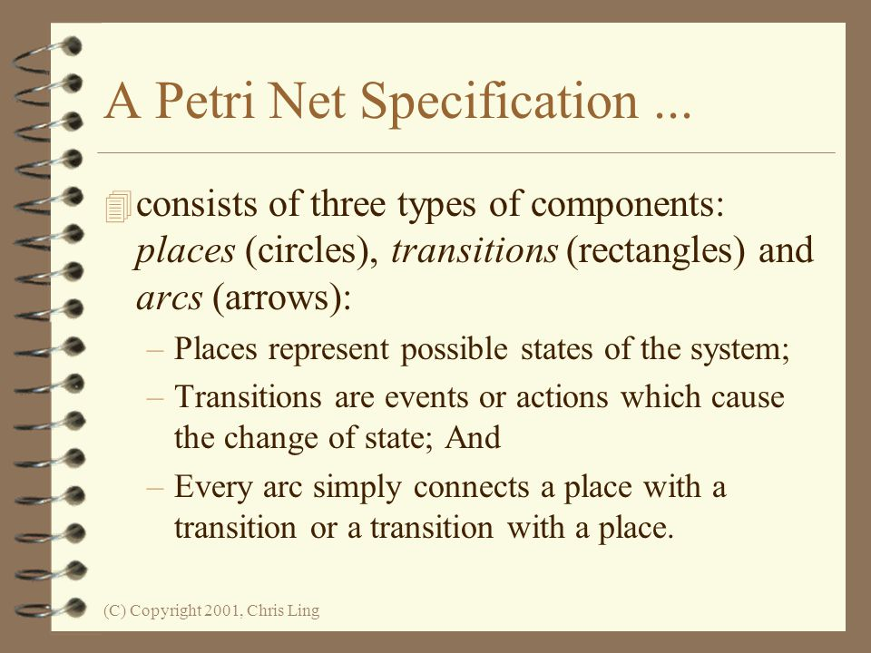 (C) Copyright 2001, Chris Ling Another Example p1 t1 p2p3 t2t3 p4 p5 t4 An unbounded but live Petri net M0 = (1, 0, 0, 0, 0) M1 = (0, 1, 1, 0, 0) M2 = (0, 0, 0, 1, 1) M3 = (1, 1, 0, 0, 0) M4 = (0, 2, 1, 0, 0)