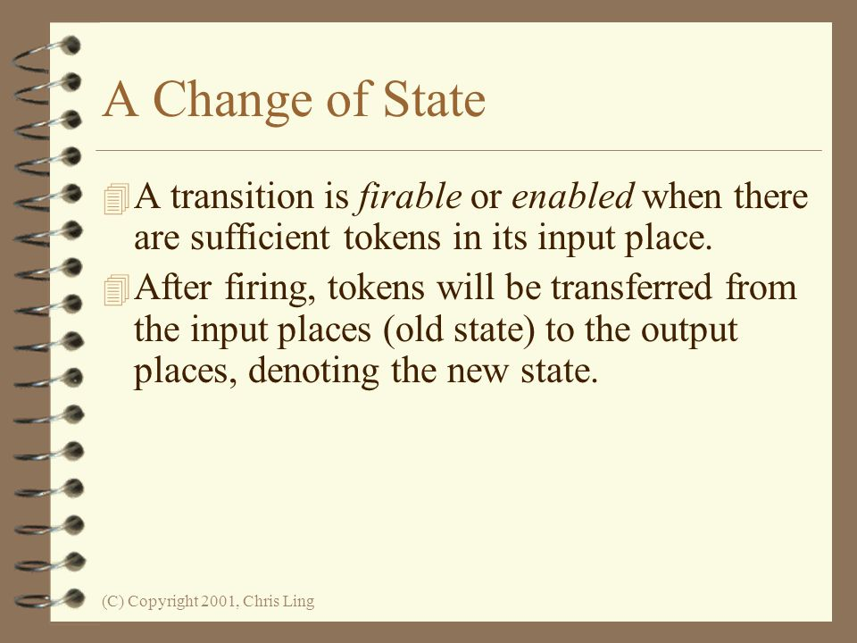 (C) Copyright 2001, Chris Ling A Change of State 4 A transition is firable or enabled when there are sufficient tokens in its input place.