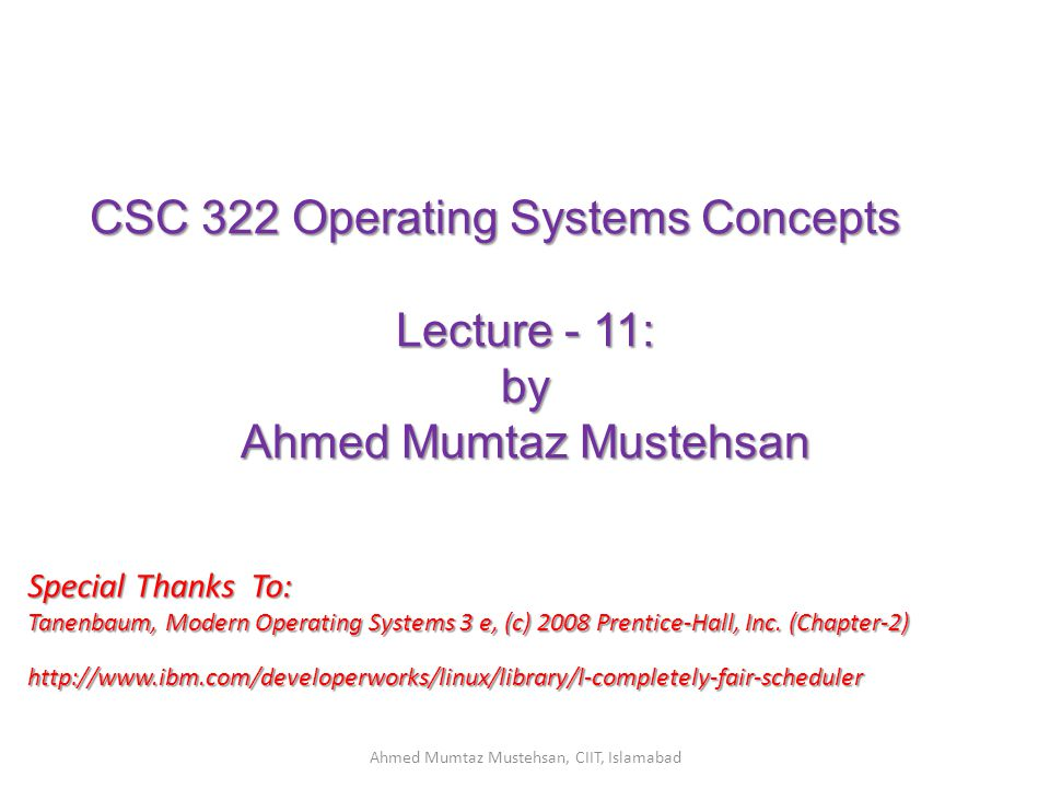 CSC 322 Operating Systems Concepts Lecture - 11: by Ahmed Mumtaz Mustehsan Special Thanks To: Tanenbaum, Modern Operating Systems 3 e, (c) 2008 Prentice-Hall, Inc.