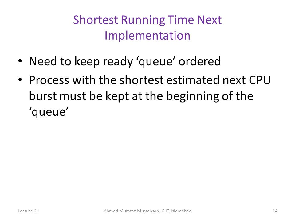 14 Shortest Running Time Next Implementation Need to keep ready 'queue' ordered Process with the shortest estimated next CPU burst must be kept at the beginning of the 'queue' Lecture-11Ahmed Mumtaz Mustehsan, CIIT, Islamabad