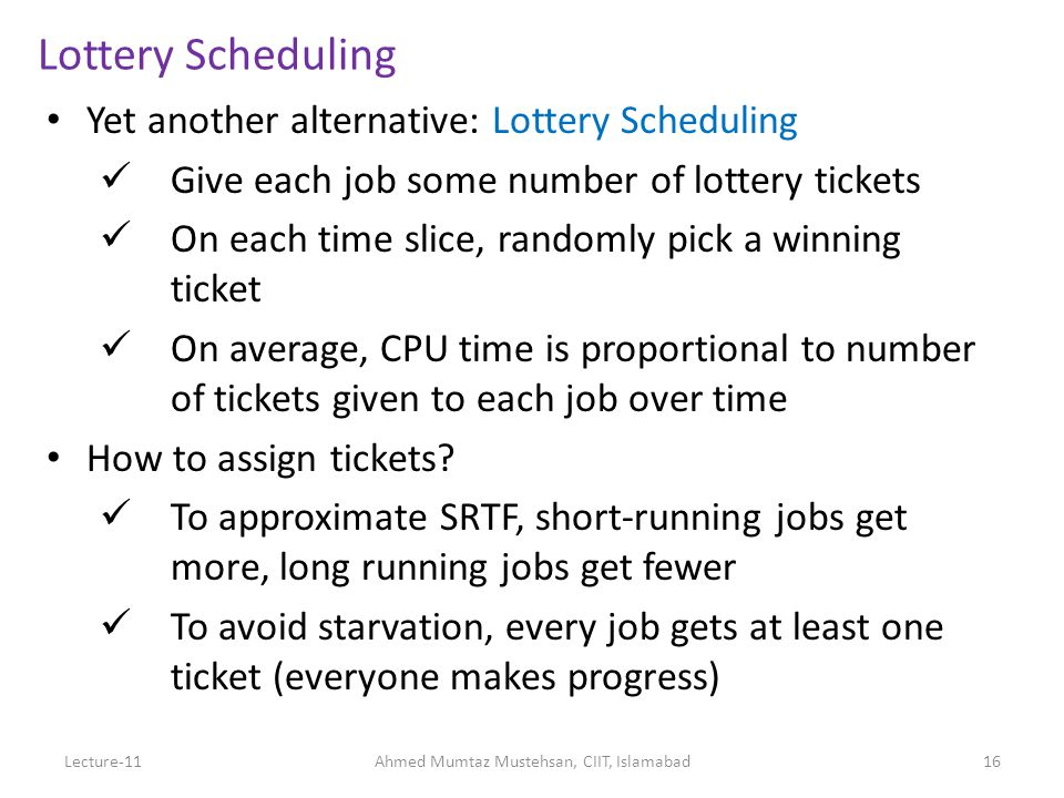 Lottery Scheduling Yet another alternative: Lottery Scheduling Give each job some number of lottery tickets On each time slice, randomly pick a winning ticket On average, CPU time is proportional to number of tickets given to each job over time How to assign tickets.