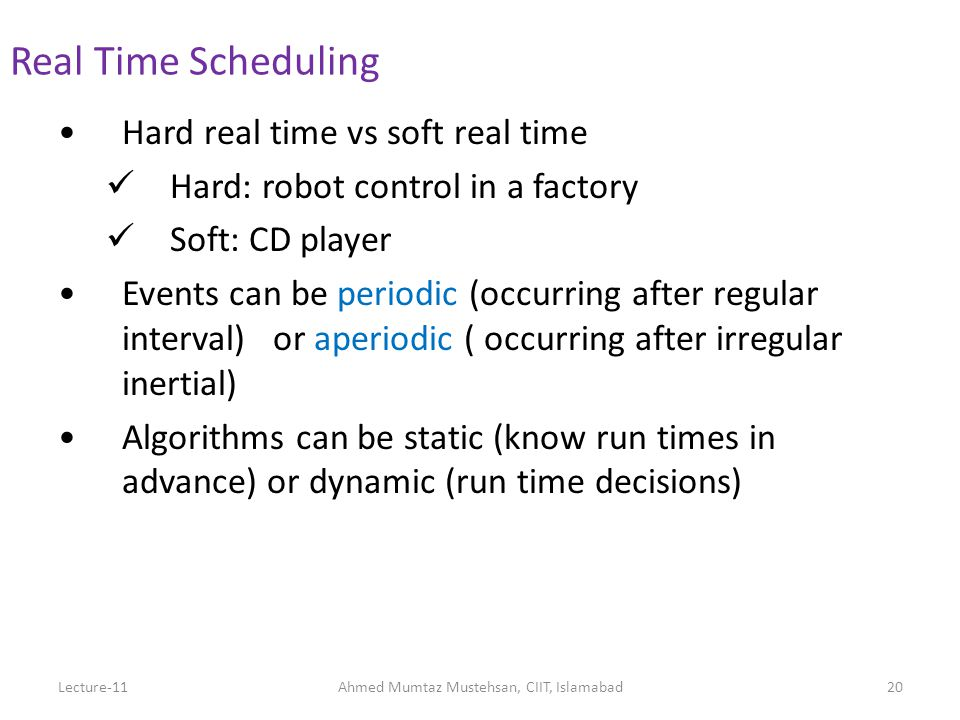 Hard real time vs soft real time Hard: robot control in a factory Soft: CD player Events can be periodic (occurring after regular interval) or aperiodic ( occurring after irregular inertial) Algorithms can be static (know run times in advance) or dynamic (run time decisions) Real Time Scheduling Lecture-11Ahmed Mumtaz Mustehsan, CIIT, Islamabad20