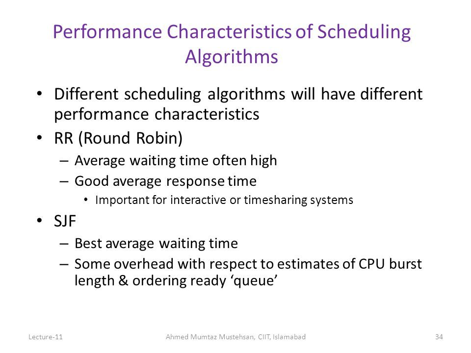 Performance Characteristics of Scheduling Algorithms Different scheduling algorithms will have different performance characteristics RR (Round Robin) – Average waiting time often high – Good average response time Important for interactive or timesharing systems SJF – Best average waiting time – Some overhead with respect to estimates of CPU burst length & ordering ready 'queue' Lecture-11Ahmed Mumtaz Mustehsan, CIIT, Islamabad34