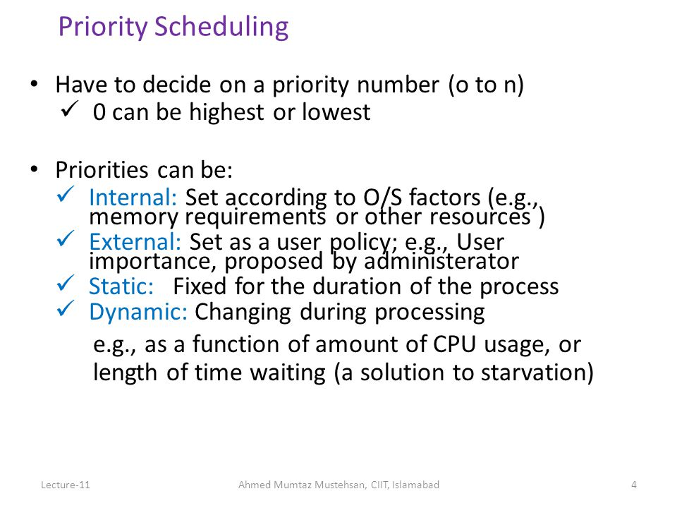 4 Priority Scheduling Have to decide on a priority number (o to n) 0 can be highest or lowest Priorities can be: Internal: Set according to O/S factors (e.g., memory requirements or other resources ) External: Set as a user policy; e.g., User importance, proposed by administerator Static: Fixed for the duration of the process Dynamic: Changing during processing e.g., as a function of amount of CPU usage, or length of time waiting (a solution to starvation) Lecture-11Ahmed Mumtaz Mustehsan, CIIT, Islamabad