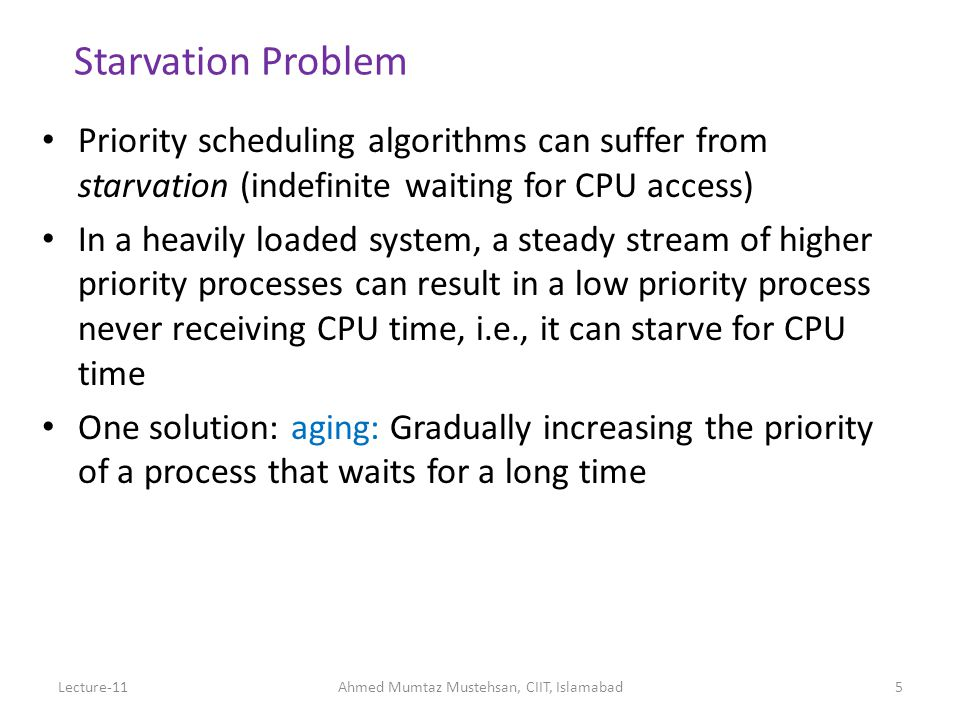 26Lecture-11Ahmed Mumtaz Mustehsan, CIIT, Islamabad Scheduling in Existing Systems: Linux 2.5 kernel Priority-based, preemptive Two priority ranges (real time and nice) Time quantum longer for higher priority processes (ranges from 10ms to 200ms) Tasks are runnable while they have time remaining in their time quantum; once exhausted, must wait until others have exhausted their time quantum