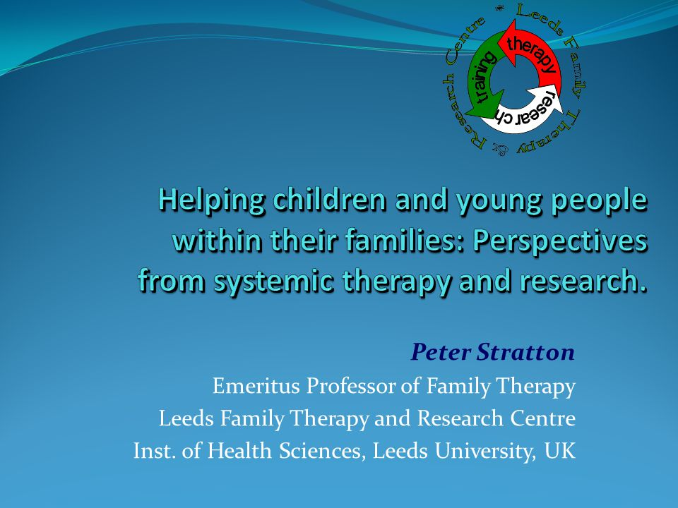 Peter Stratton Emeritus Professor of Family Therapy Leeds Family Therapy and Research Centre Inst. of Health Sciences, Leeds University, UK